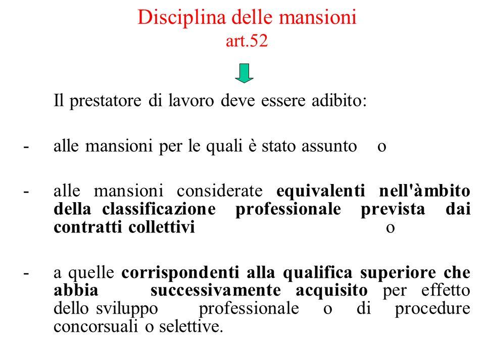 Disciplina delle mansioni art.52 Il prestatore di lavoro deve essere adibito: -alle mansioni per le quali è stato assunto o -alle mansioni considerate