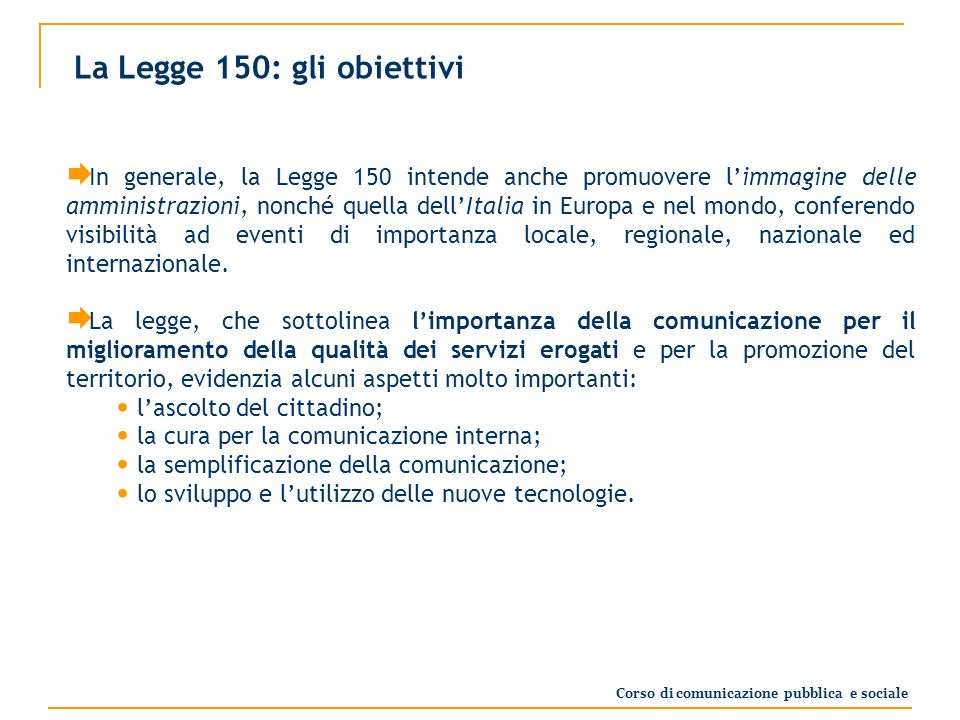 La Legge 150: gli obiettivi In generale, la Legge 150 intende anche promuovere limmagine delle amministrazioni, nonché quella dellItalia in Europa e nel mondo, conferendo visibilità ad eventi di importanza locale, regionale, nazionale ed internazionale.