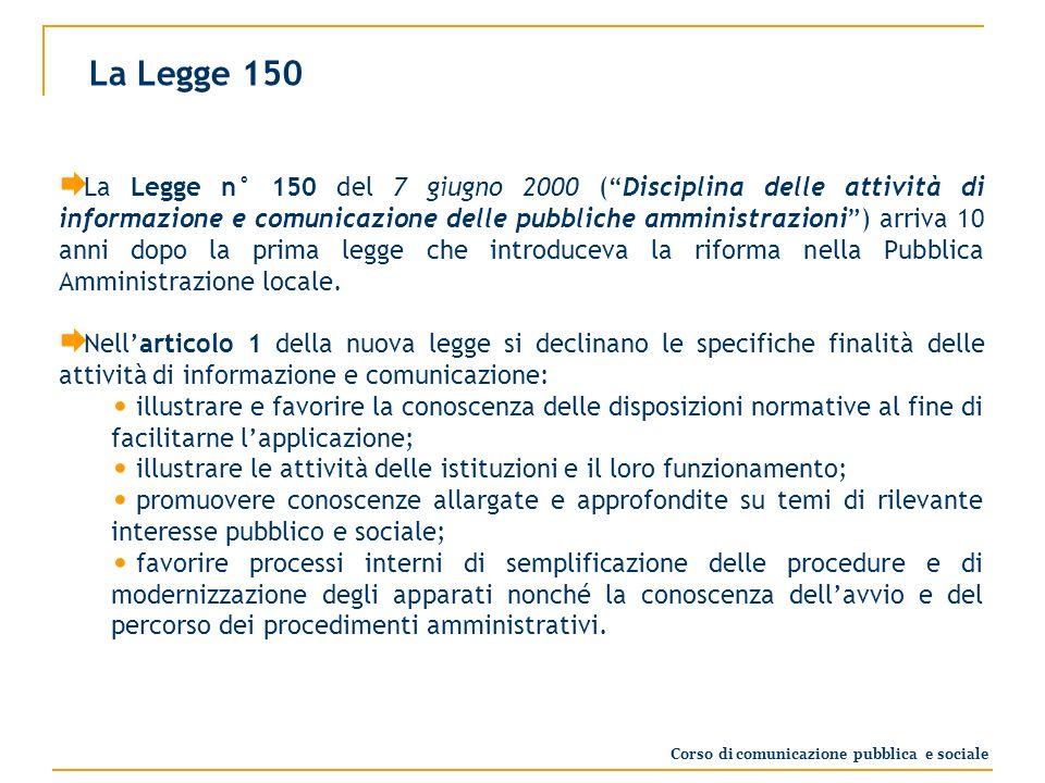 La Legge 150 La Legge n° 150 del 7 giugno 2000 (Disciplina delle attività di informazione e comunicazione delle pubbliche amministrazioni) arriva 10 anni dopo la prima legge che introduceva la riforma nella Pubblica Amministrazione locale.