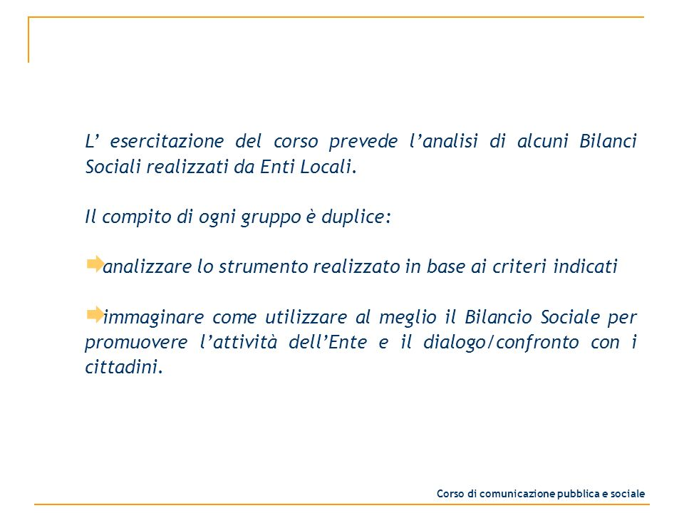L esercitazione del corso prevede lanalisi di alcuni Bilanci Sociali realizzati da Enti Locali. Il compito di ogni gruppo è duplice: analizzare lo str