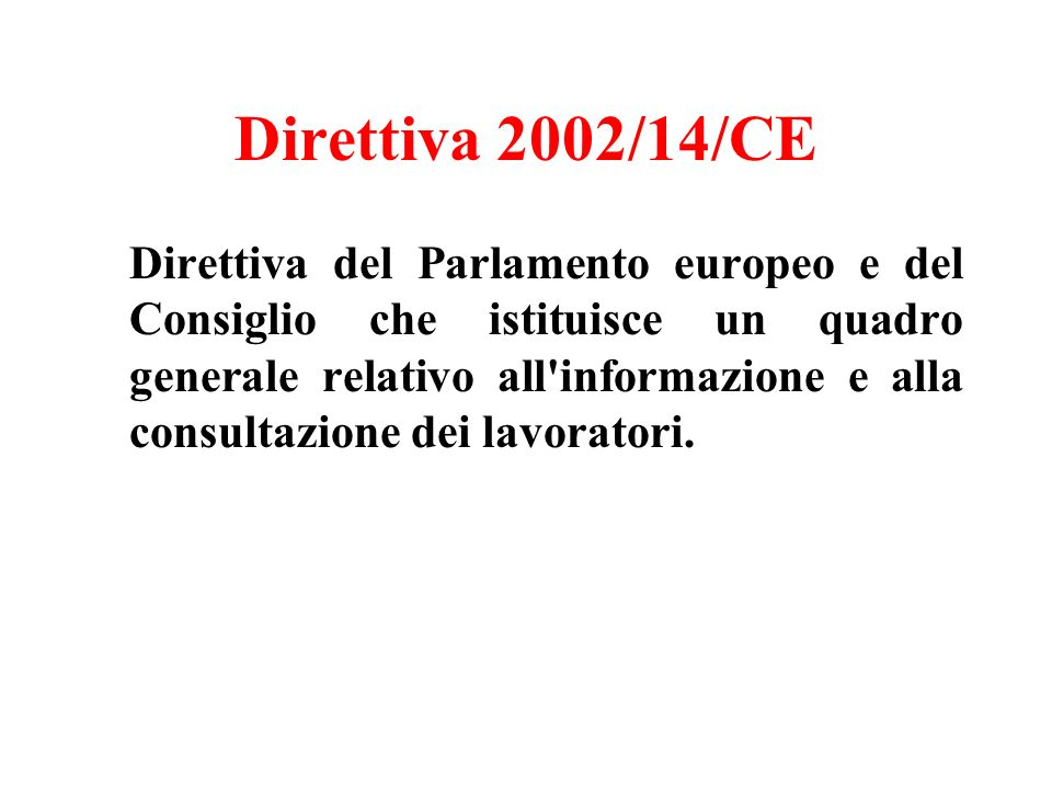 Direttiva 2002/14/CE Direttiva del Parlamento europeo e del Consiglio che istituisce un quadro generale relativo all informazione e alla consultazione dei lavoratori.