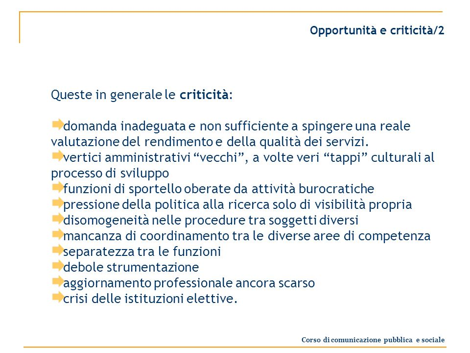 Opportunità e criticità/2 Queste in generale le criticità: domanda inadeguata e non sufficiente a spingere una reale valutazione del rendimento e della qualità dei servizi.