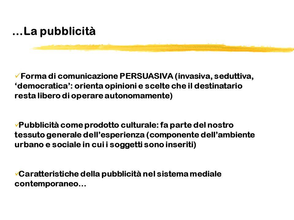 …La pubblicità Forma di comunicazione PERSUASIVA (invasiva, seduttiva, democratica: orienta opinioni e scelte che il destinatario resta libero di oper