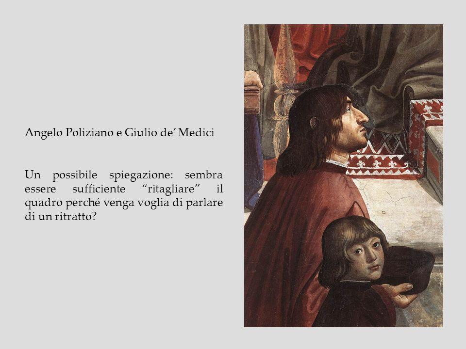 Angelo Poliziano e Giulio de Medici Un possibile spiegazione: sembra essere sufficiente ritagliare il quadro perché venga voglia di parlare di un ritr