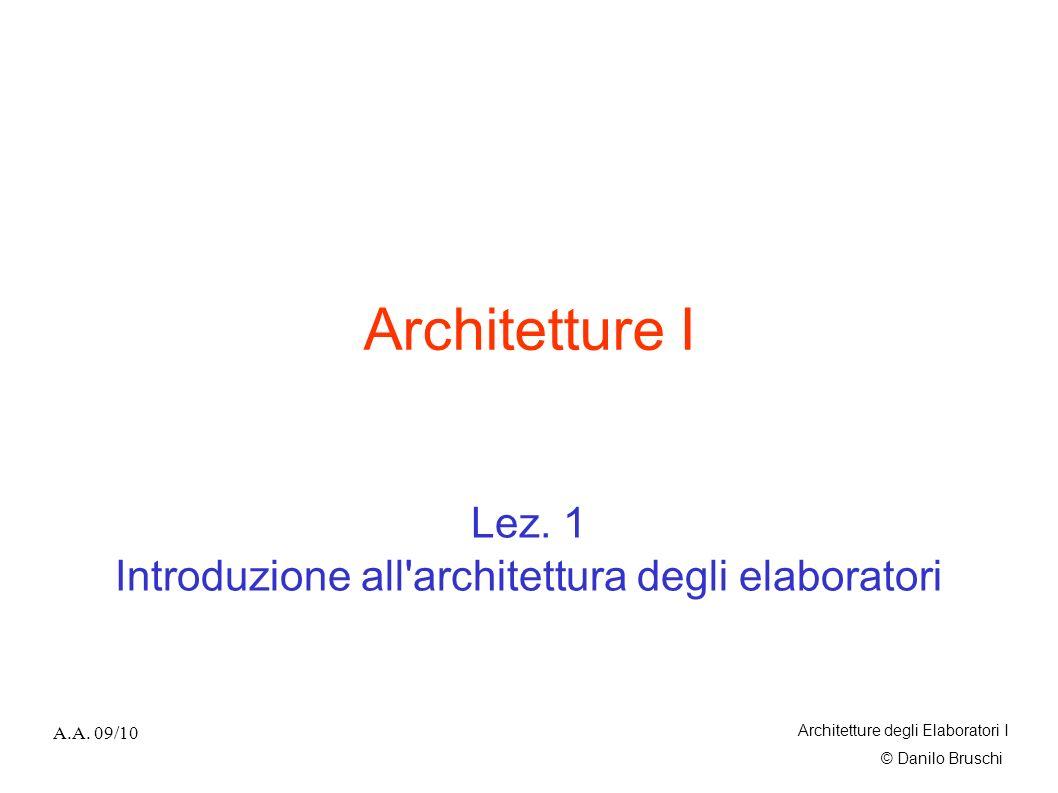 © Danilo Bruschi A.A. 09/10 Architetture degli Elaboratori I Architetture I Lez. 1 Introduzione all'architettura degli elaboratori