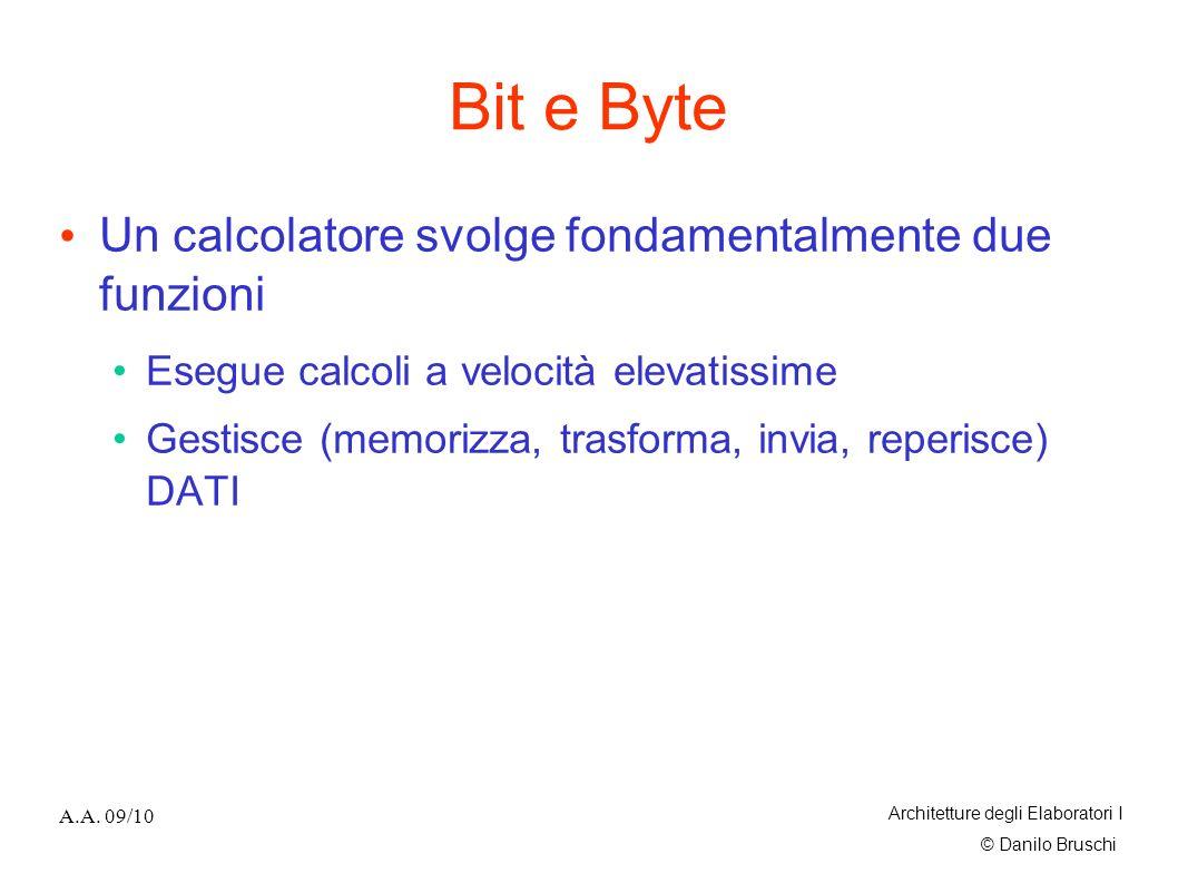 © Danilo Bruschi A.A. 09/10 Architetture degli Elaboratori I Bit e Byte Un calcolatore svolge fondamentalmente due funzioni Esegue calcoli a velocità