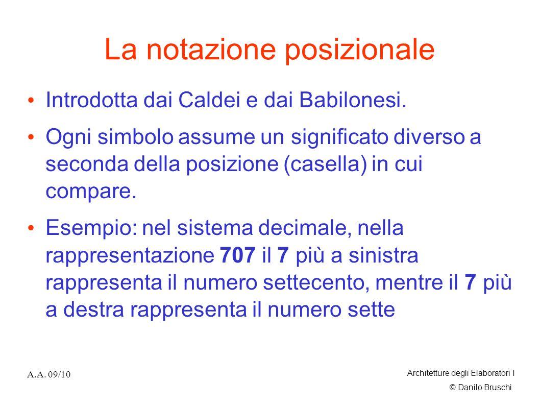 © Danilo Bruschi A.A. 09/10 Architetture degli Elaboratori I La notazione posizionale Introdotta dai Caldei e dai Babilonesi. Ogni simbolo assume un s