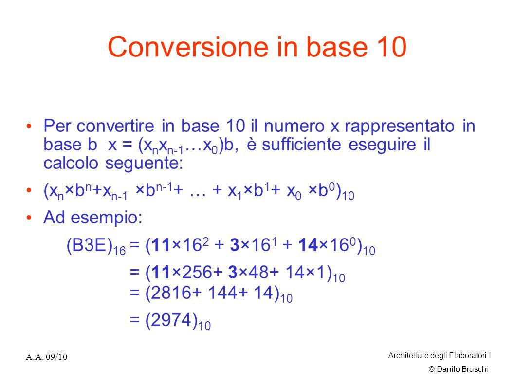 © Danilo Bruschi A.A. 09/10 Architetture degli Elaboratori I Conversione in base 10 Per convertire in base 10 il numero x rappresentato in base b x =