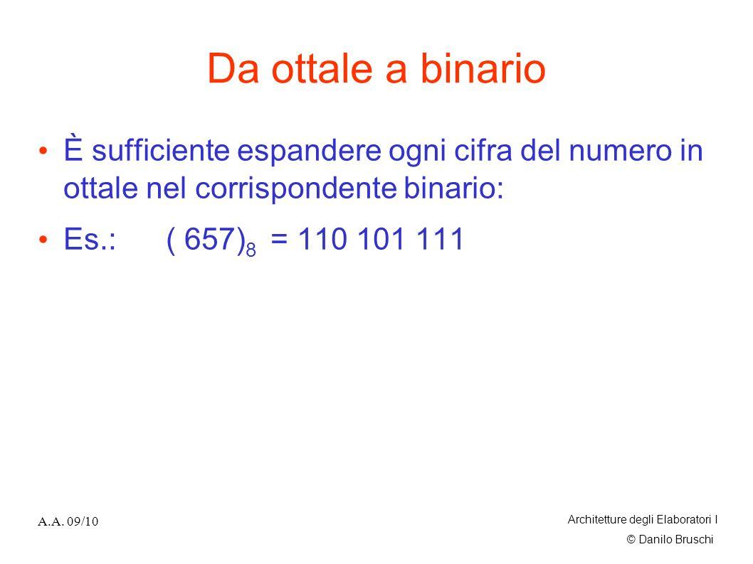 © Danilo Bruschi A.A. 09/10 Architetture degli Elaboratori I Da ottale a binario È sufficiente espandere ogni cifra del numero in ottale nel corrispon