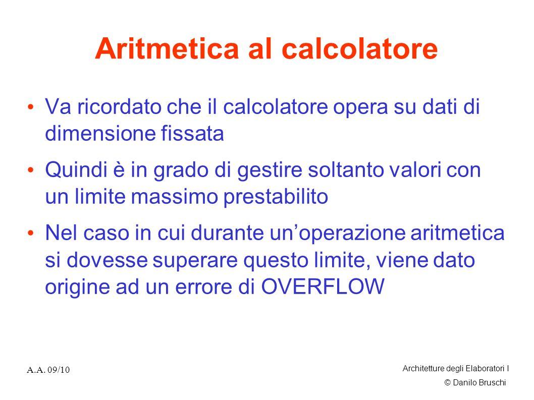 © Danilo Bruschi A.A. 09/10 Architetture degli Elaboratori I Aritmetica al calcolatore Va ricordato che il calcolatore opera su dati di dimensione fis