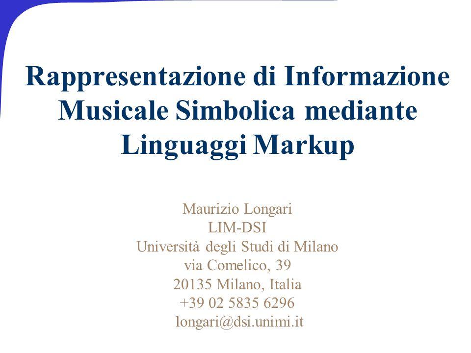 Rappresentazione di Informazione Musicale Simbolica mediante Linguaggi Markup Maurizio Longari LIM-DSI Università degli Studi di Milano via Comelico, 39 20135 Milano, Italia +39 02 5835 6296 longari@dsi.unimi.it