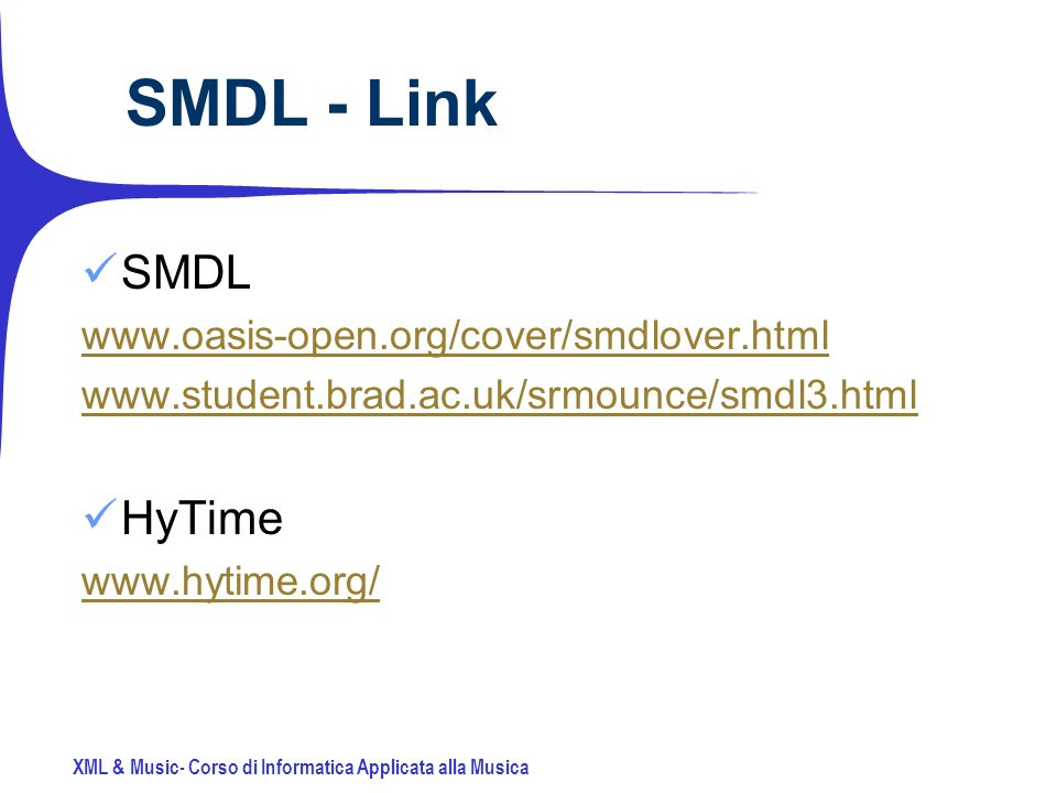 XML & Music- Corso di Informatica Applicata alla Musica SMDL - Link SMDL www.oasis-open.org/cover/smdlover.html www.student.brad.ac.uk/srmounce/smdl3.html HyTime www.hytime.org/