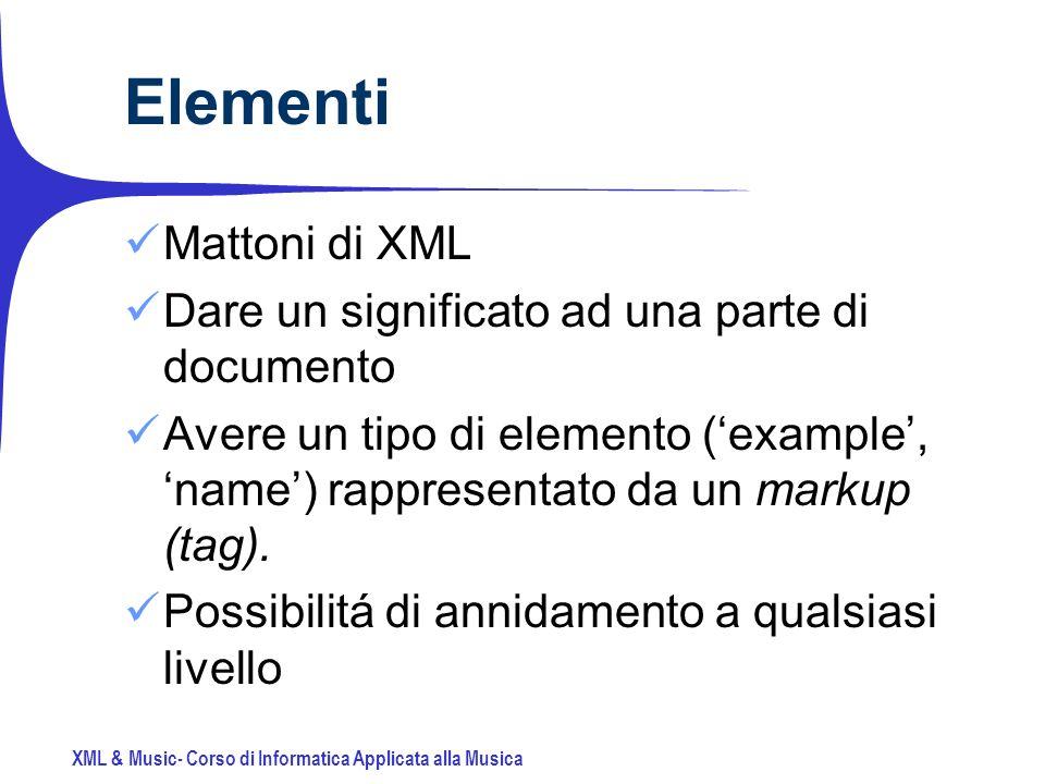 XML & Music- Corso di Informatica Applicata alla Musica Elementi Mattoni di XML Dare un significato ad una parte di documento Avere un tipo di elemento (example, name) rappresentato da un markup (tag).