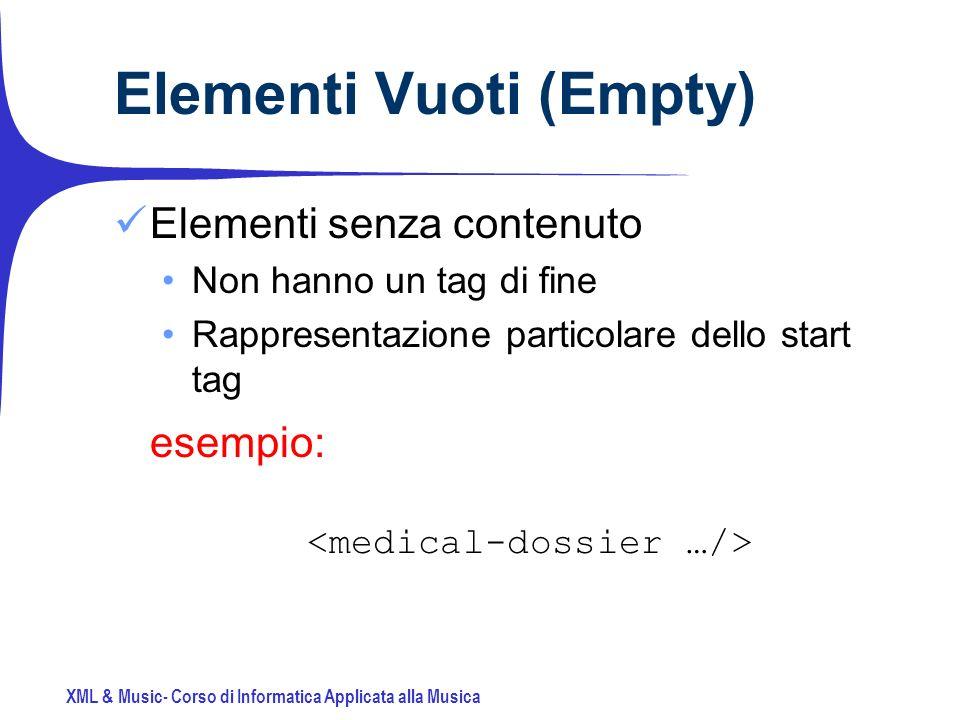 XML & Music- Corso di Informatica Applicata alla Musica Elementi Vuoti (Empty) Elementi senza contenuto Non hanno un tag di fine Rappresentazione particolare dello start tag esempio: