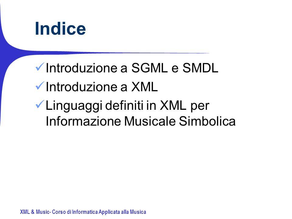 XML & Music- Corso di Informatica Applicata alla Musica Indice Introduzione a SGML e SMDL Introduzione a XML Linguaggi definiti in XML per Informazione Musicale Simbolica