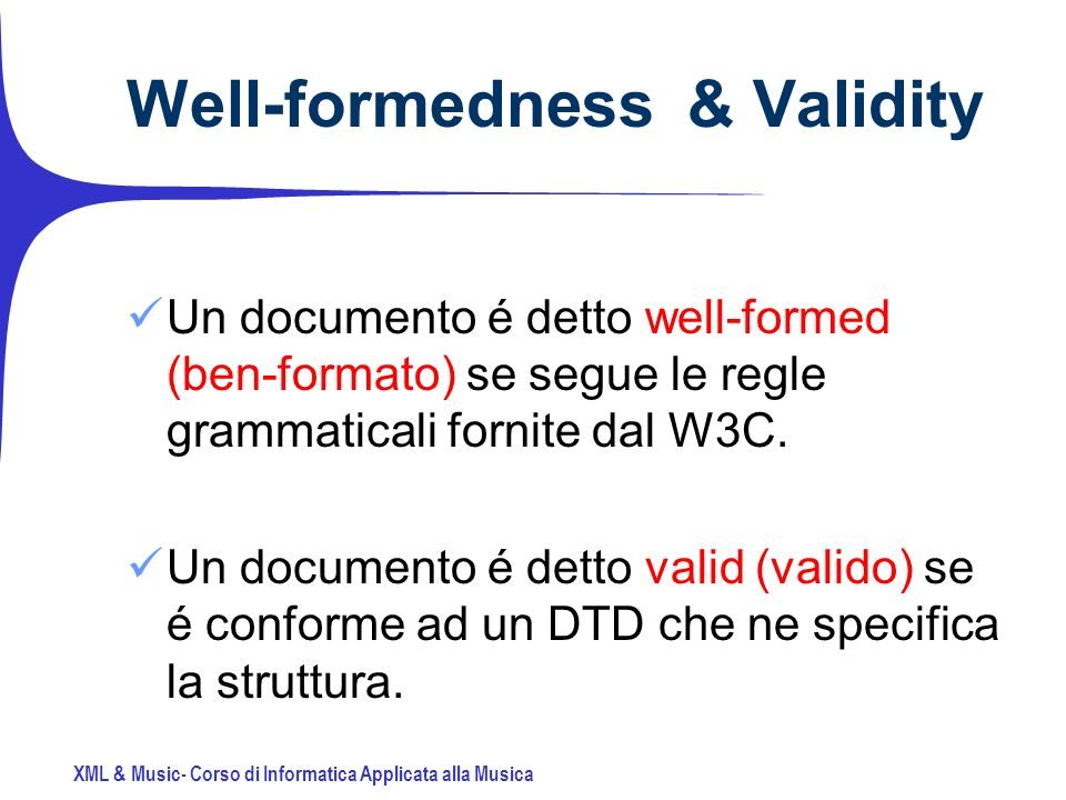 XML & Music- Corso di Informatica Applicata alla Musica Well-formedness & Validity Un documento é detto well-formed (ben-formato) se segue le regle grammaticali fornite dal W3C.