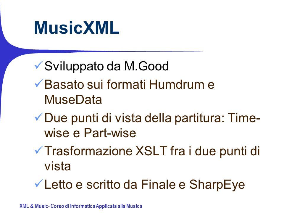 XML & Music- Corso di Informatica Applicata alla Musica MusicXML Sviluppato da M.Good Basato sui formati Humdrum e MuseData Due punti di vista della partitura: Time- wise e Part-wise Trasformazione XSLT fra i due punti di vista Letto e scritto da Finale e SharpEye