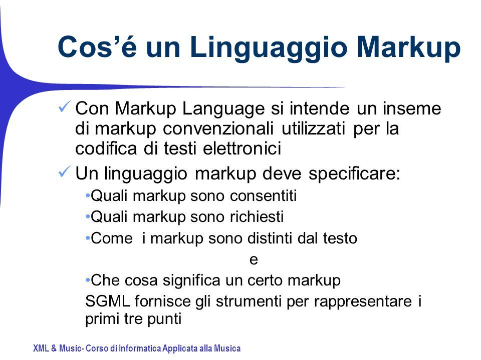 XML & Music- Corso di Informatica Applicata alla Musica Cosé un Linguaggio Markup Con Markup Language si intende un inseme di markup convenzionali utilizzati per la codifica di testi elettronici Un linguaggio markup deve specificare: Quali markup sono consentiti Quali markup sono richiesti Come i markup sono distinti dal testo e Che cosa significa un certo markup SGML fornisce gli strumenti per rappresentare i primi tre punti