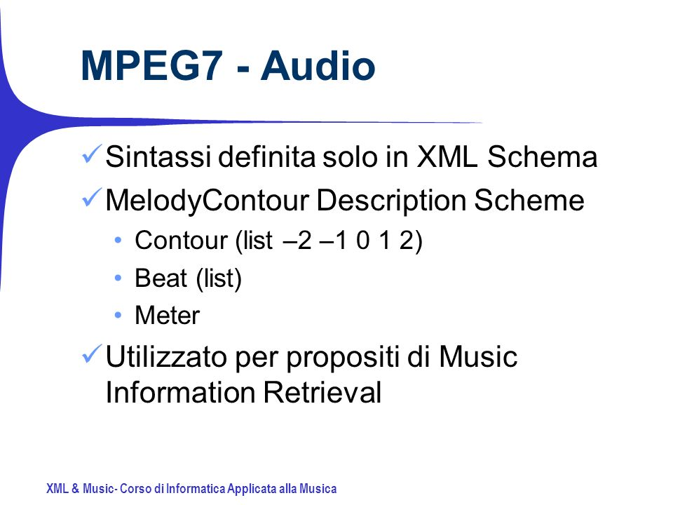 XML & Music- Corso di Informatica Applicata alla Musica MPEG7 - Audio Sintassi definita solo in XML Schema MelodyContour Description Scheme Contour (list –2 –1 0 1 2) Beat (list) Meter Utilizzato per propositi di Music Information Retrieval