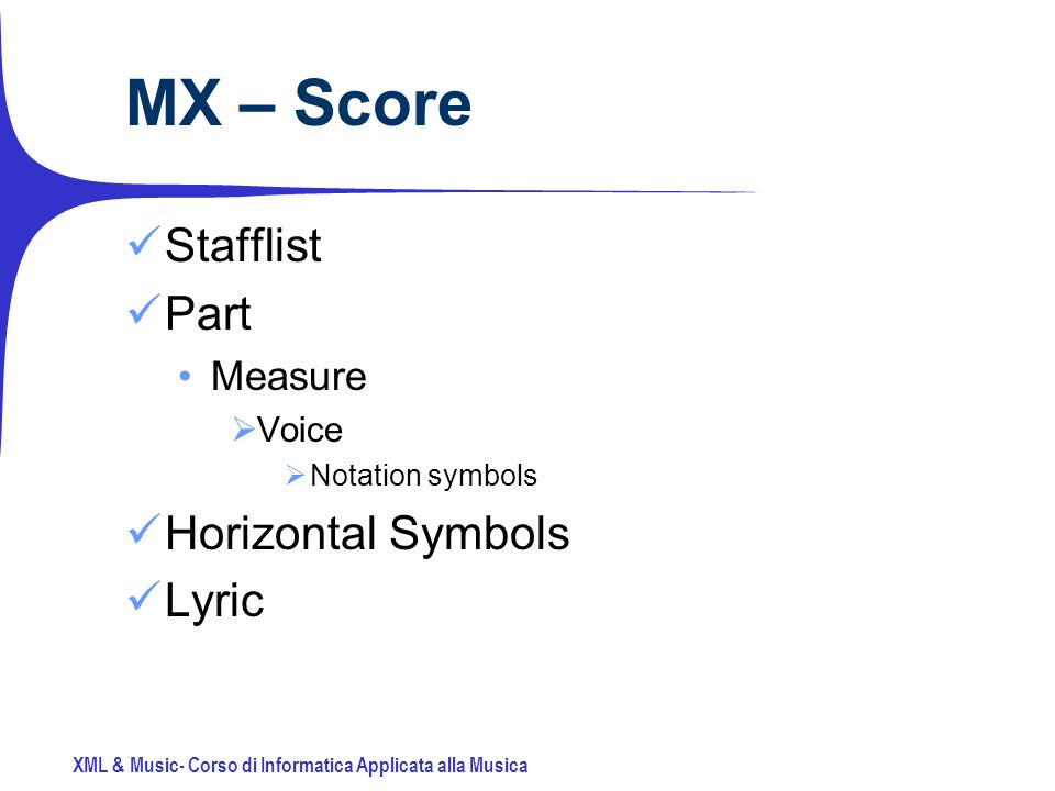 XML & Music- Corso di Informatica Applicata alla Musica MX – Score Stafflist Part Measure Voice Notation symbols Horizontal Symbols Lyric