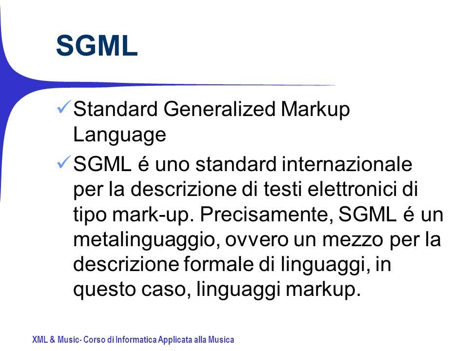 XML & Music- Corso di Informatica Applicata alla Musica SGML Standard Generalized Markup Language SGML é uno standard internazionale per la descrizione di testi elettronici di tipo mark-up.