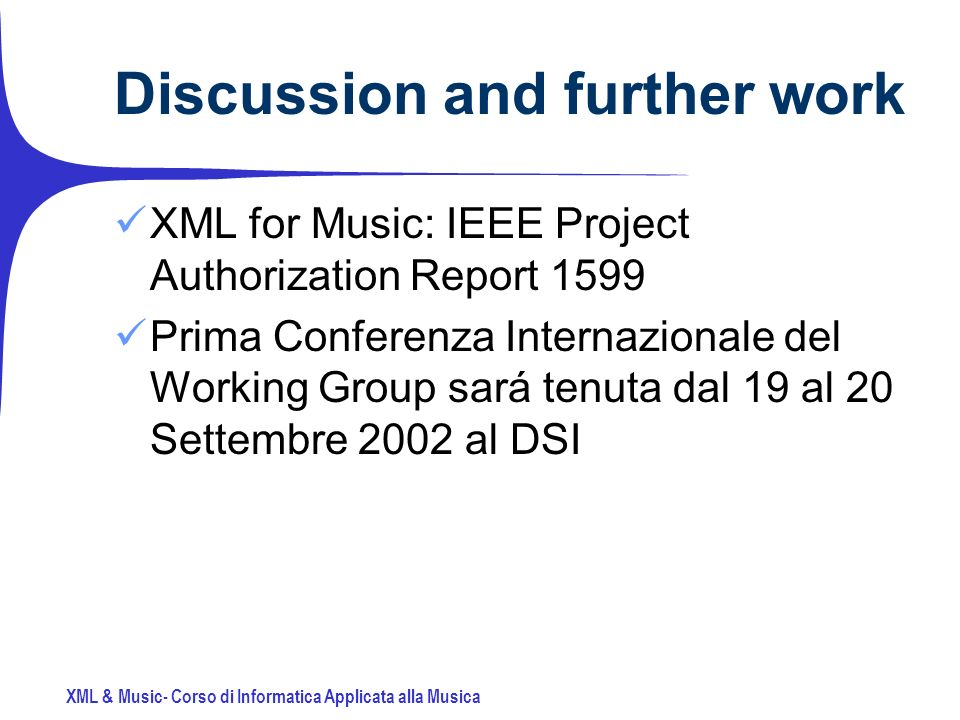 XML & Music- Corso di Informatica Applicata alla Musica Discussion and further work XML for Music: IEEE Project Authorization Report 1599 Prima Conferenza Internazionale del Working Group sará tenuta dal 19 al 20 Settembre 2002 al DSI