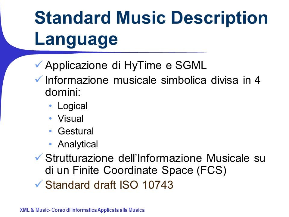 XML & Music- Corso di Informatica Applicata alla Musica Standard Music Description Language Applicazione di HyTime e SGML Informazione musicale simbolica divisa in 4 domini: Logical Visual Gestural Analytical Strutturazione dellInformazione Musicale su di un Finite Coordinate Space (FCS) Standard draft ISO 10743