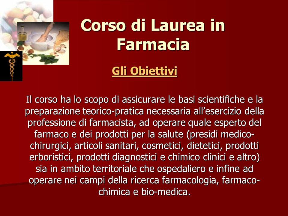 Corso di Laurea in Farmacia Gli Obiettivi Il corso ha lo scopo di assicurare le basi scientifiche e la preparazione teorico-pratica necessaria alleser