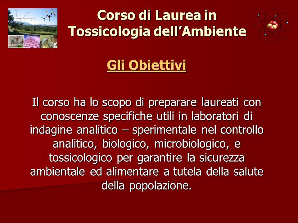 Corso di Laurea in Tossicologia dellAmbiente Gli Obiettivi Il corso ha lo scopo di preparare laureati con conoscenze specifiche utili in laboratori di
