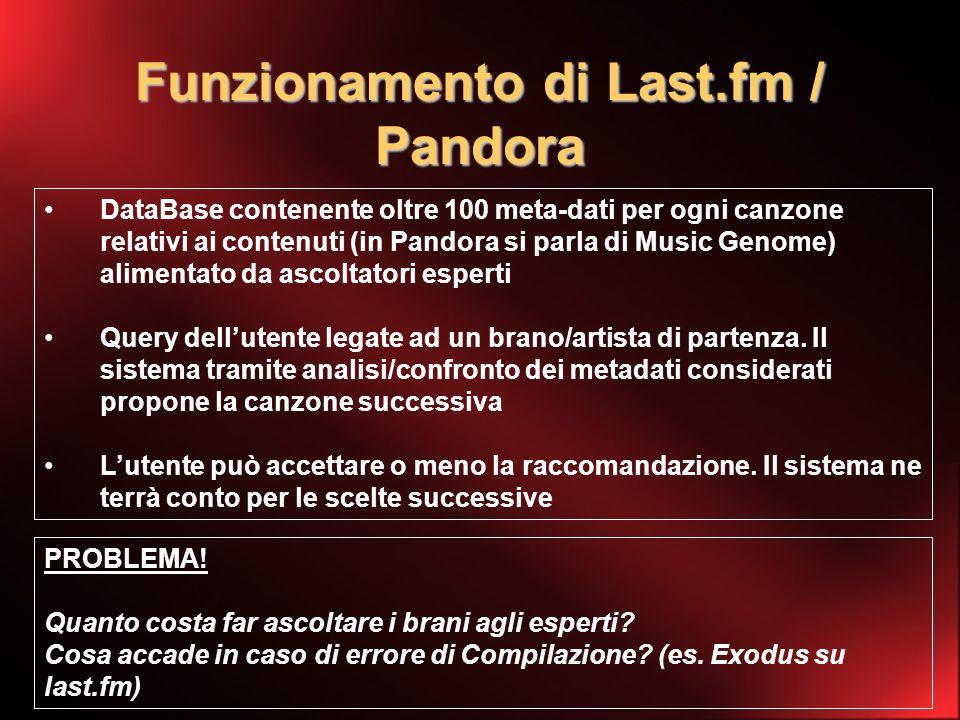Funzionamento di Last.fm / Pandora DataBase contenente oltre 100 meta-dati per ogni canzone relativi ai contenuti (in Pandora si parla di Music Genome) alimentato da ascoltatori esperti Query dellutente legate ad un brano/artista di partenza.