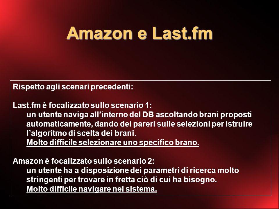 Amazon e Last.fm Rispetto agli scenari precedenti: Last.fm è focalizzato sullo scenario 1: un utente naviga allinterno del DB ascoltando brani proposti automaticamente, dando dei pareri sulle selezioni per istruire lalgoritmo di scelta dei brani.