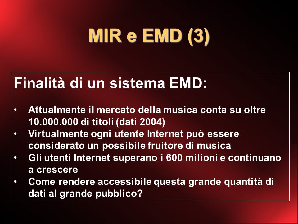 MIR e EMD (3) Finalità di un sistema EMD: Attualmente il mercato della musica conta su oltre 10.000.000 di titoli (dati 2004) Virtualmente ogni utente Internet può essere considerato un possibile fruitore di musica Gli utenti Internet superano i 600 milioni e continuano a crescere Come rendere accessibile questa grande quantità di dati al grande pubblico