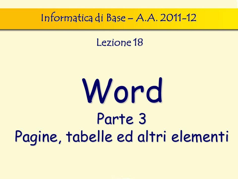 Word Parte 3 Pagine, tabelle ed altri elementi Informatica di Base – A.A. 2011-12 Lezione 18