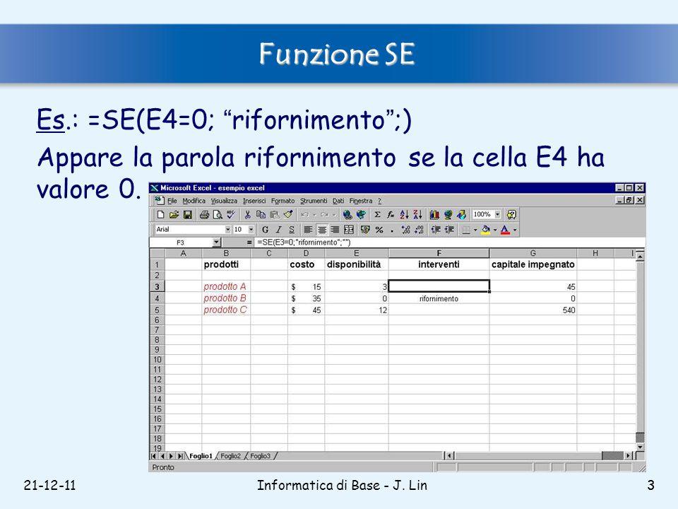 21-12-113 Funzione SE Es.: =SE(E4=0; rifornimento;) Appare la parola rifornimento se la cella E4 ha valore 0. Informatica di Base - J. Lin3