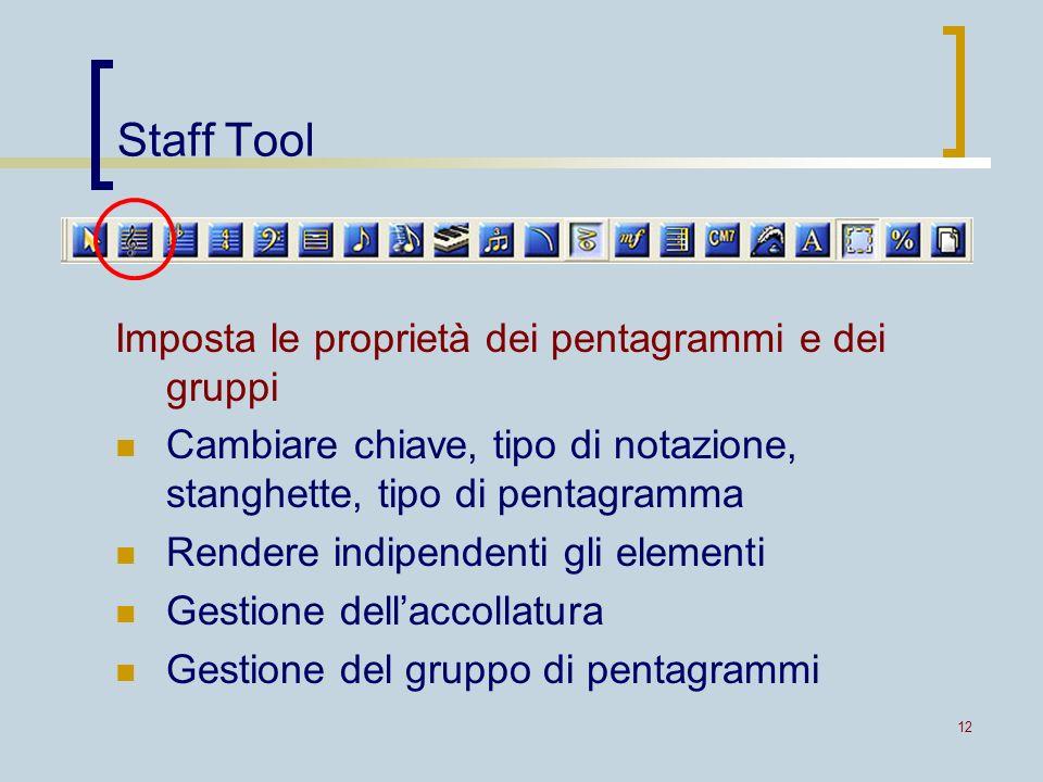 12 Staff Tool Imposta le proprietà dei pentagrammi e dei gruppi Cambiare chiave, tipo di notazione, stanghette, tipo di pentagramma Rendere indipenden