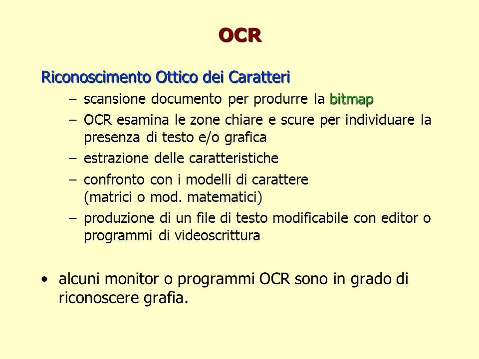 OCR Riconoscimento Ottico dei Caratteri bitmap –scansione documento per produrre la bitmap –OCR esamina le zone chiare e scure per individuare la presenza di testo e/o grafica –estrazione delle caratteristiche –confronto con i modelli di carattere (matrici o mod.