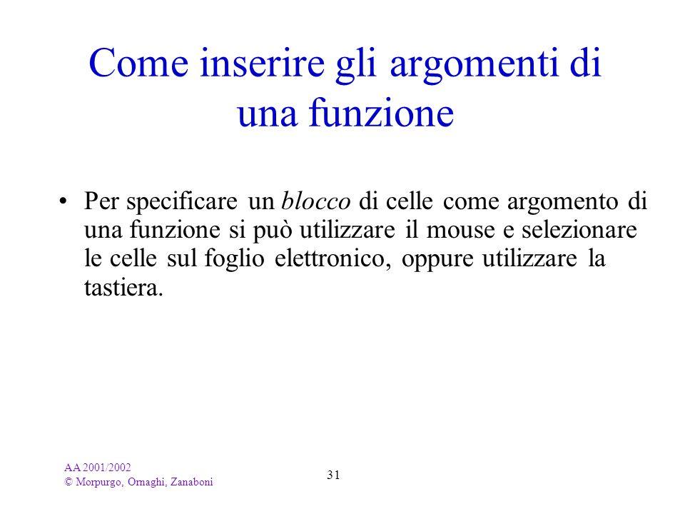 AA 2001/2002 © Morpurgo, Ornaghi, Zanaboni 31 Come inserire gli argomenti di una funzione Per specificare un blocco di celle come argomento di una fun