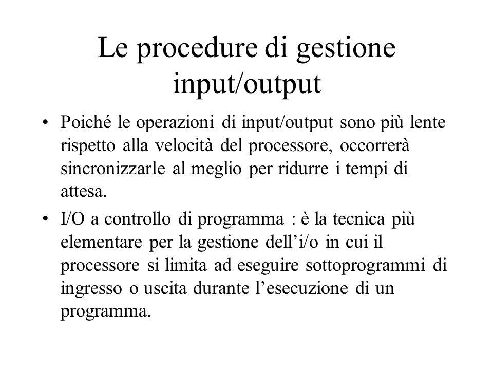 Le procedure di gestione input/output Poiché le operazioni di input/output sono più lente rispetto alla velocità del processore, occorrerà sincronizzarle al meglio per ridurre i tempi di attesa.