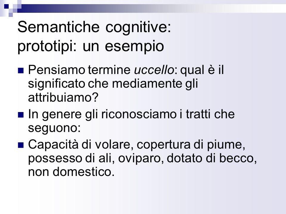 Semantiche cognitive: prototipi: un esempio Pensiamo termine uccello: qual è il significato che mediamente gli attribuiamo? In genere gli riconosciamo