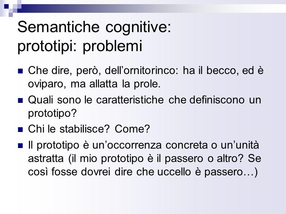 Semantiche cognitive: prototipi: problemi Che dire, però, dellornitorinco: ha il becco, ed è oviparo, ma allatta la prole. Quali sono le caratteristic