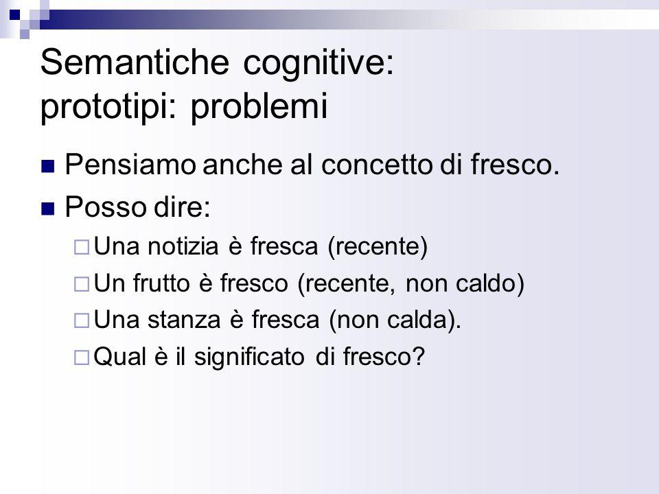 Semantiche cognitive: prototipi: problemi Pensiamo anche al concetto di fresco. Posso dire: Una notizia è fresca (recente) Un frutto è fresco (recente