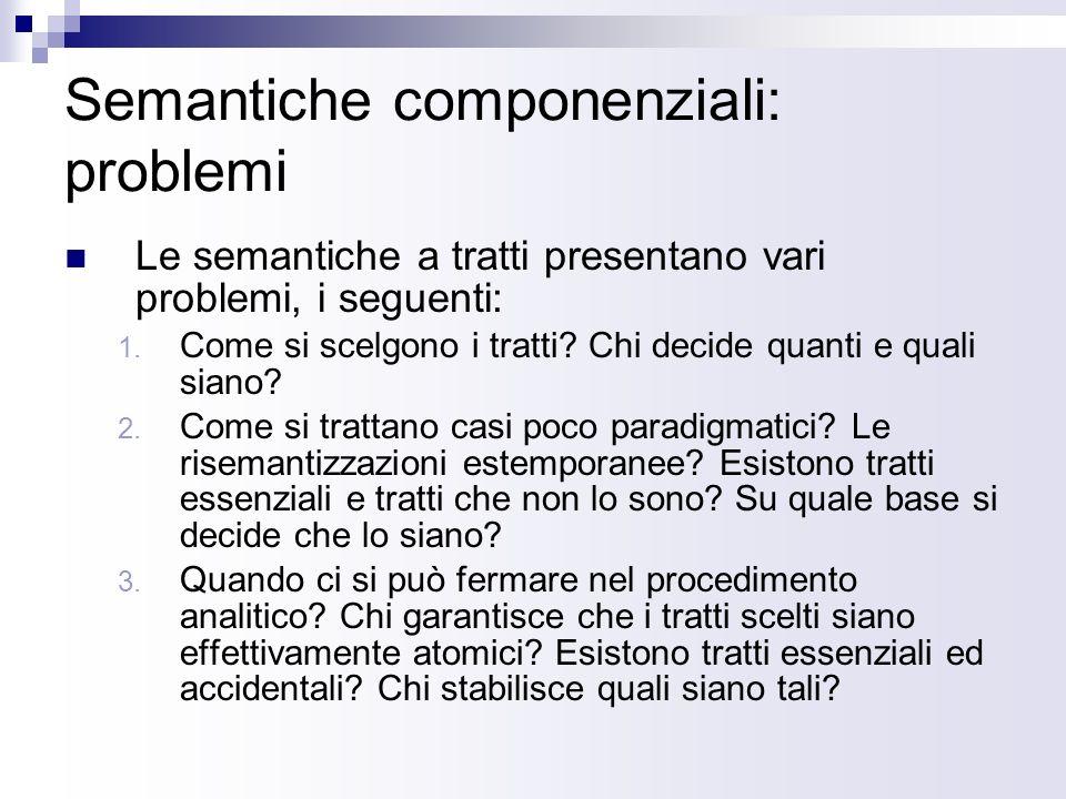Semantiche componenziali: problemi Le semantiche a tratti presentano vari problemi, i seguenti: 1. Come si scelgono i tratti? Chi decide quanti e qual