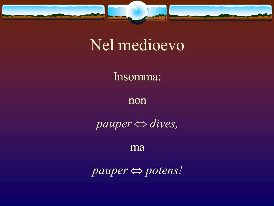 Nel medioevo Insomma: non pauper dives, ma pauper potens!