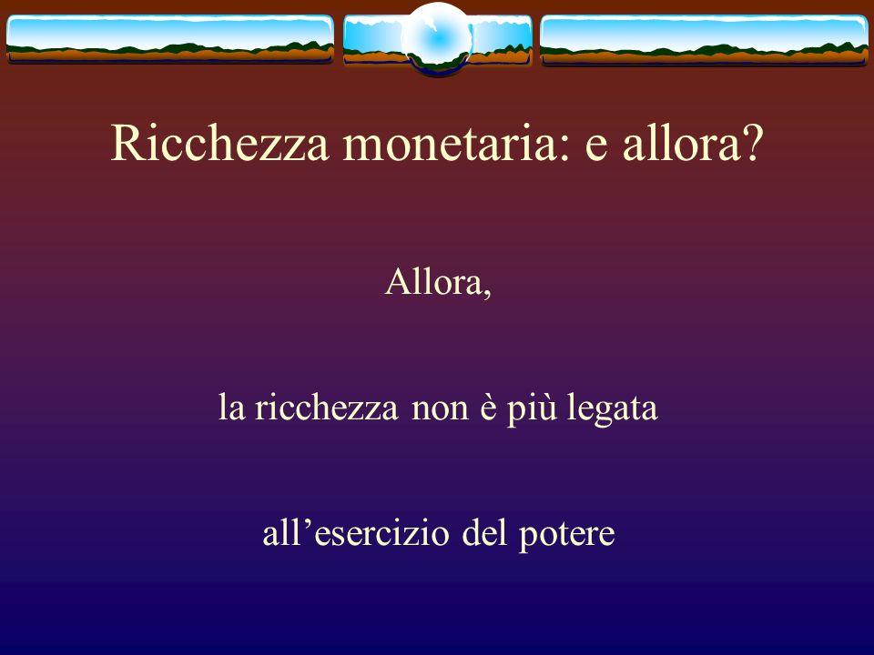 Ricchezza monetaria: e allora? Allora, la ricchezza non è più legata allesercizio del potere