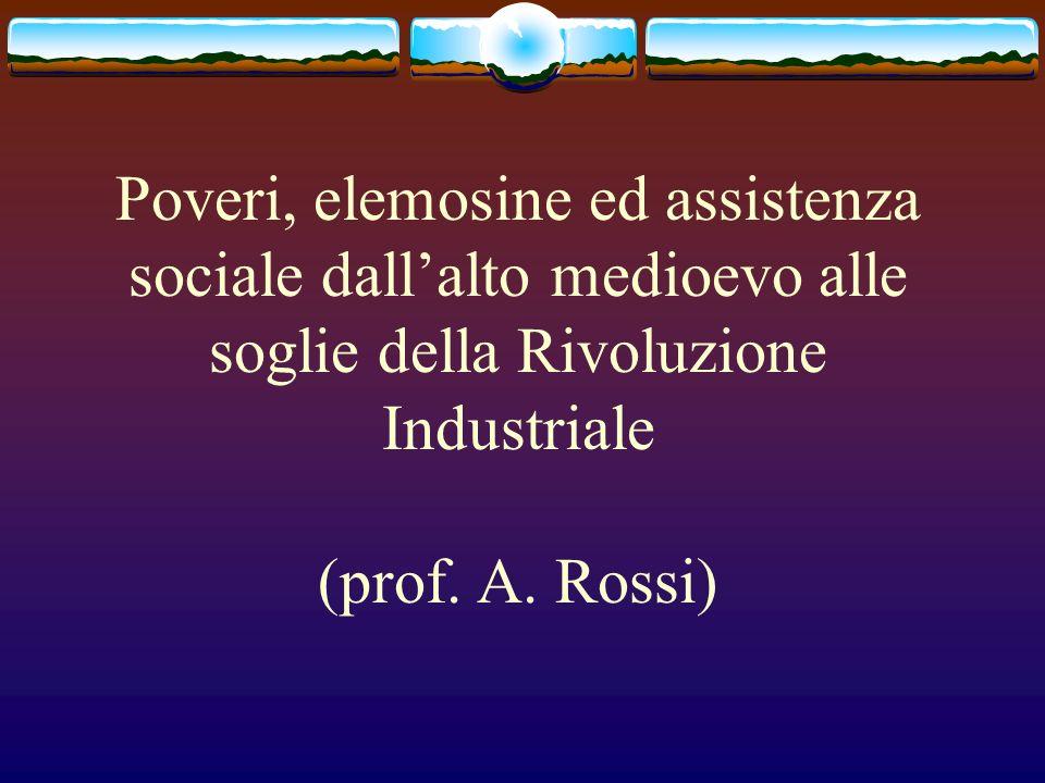 Poveri, elemosine ed assistenza sociale dallalto medioevo alle soglie della Rivoluzione Industriale (prof. A. Rossi)