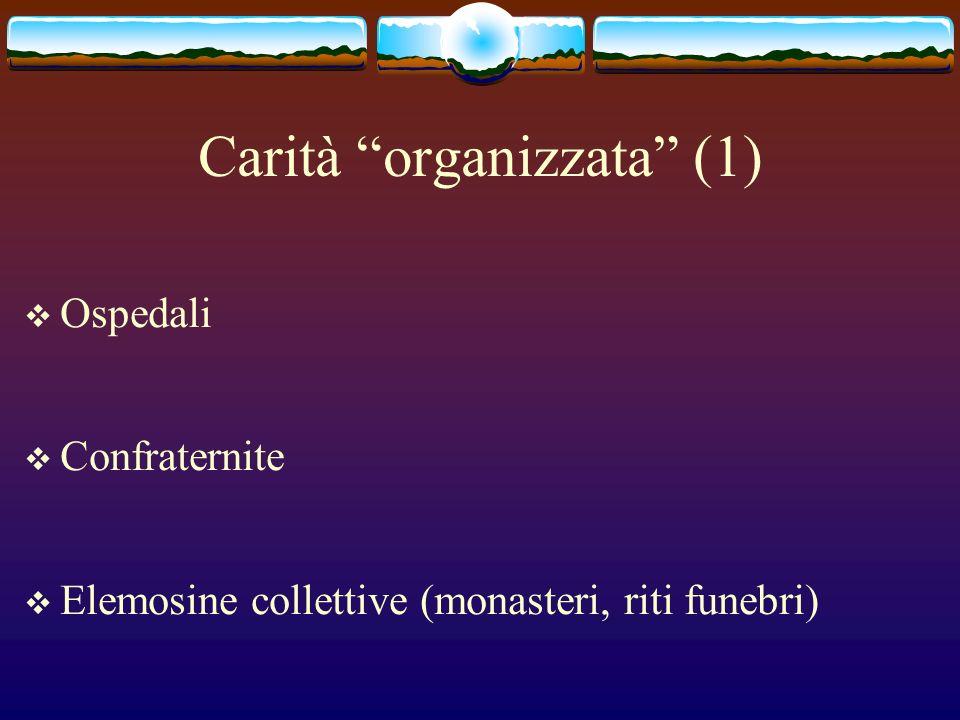 Carità organizzata (1) Ospedali Confraternite Elemosine collettive (monasteri, riti funebri)