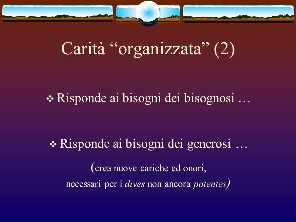Carità organizzata (2) Risponde ai bisogni dei bisognosi … Risponde ai bisogni dei generosi … ( crea nuove cariche ed onori, necessari per i dives non