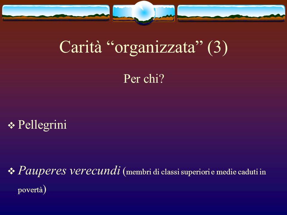 Carità organizzata (3) Per chi? Pellegrini Pauperes verecundi ( membri di classi superiori e medie caduti in povertà )