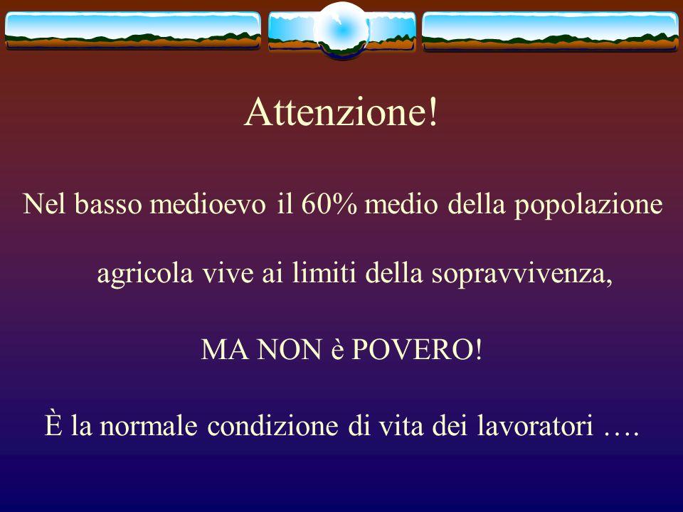 Attenzione! Nel basso medioevo il 60% medio della popolazione agricola vive ai limiti della sopravvivenza, MA NON è POVERO! È la normale condizione di