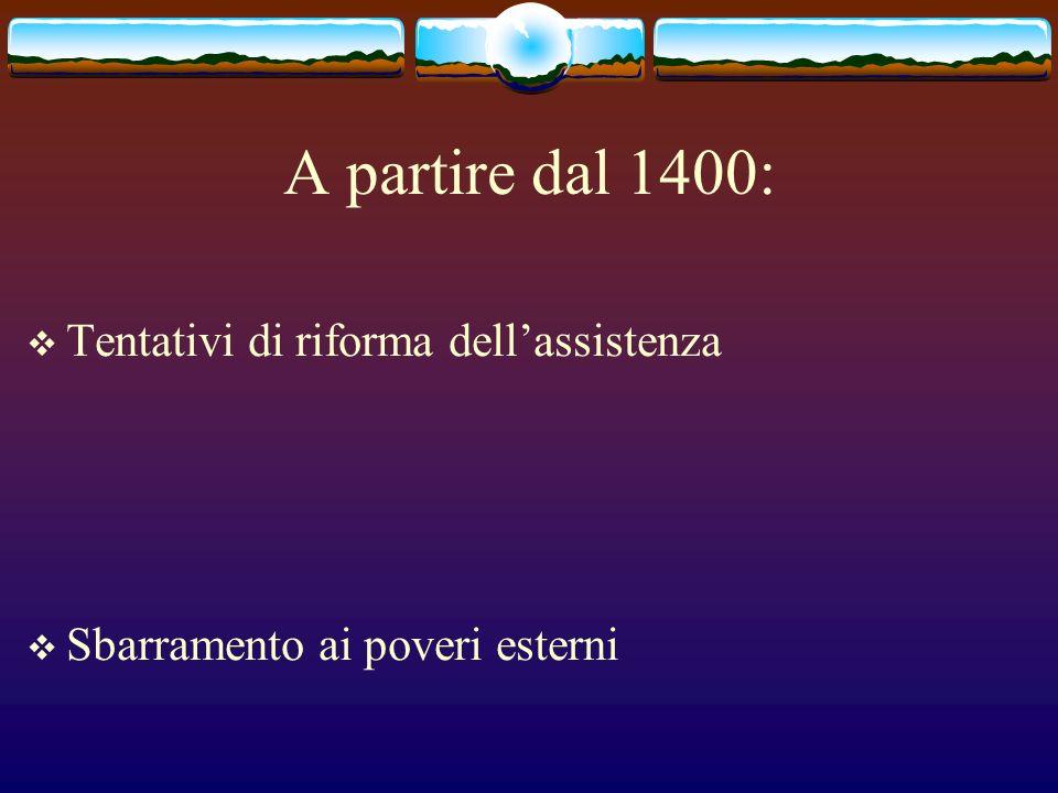 A partire dal 1400: Tentativi di riforma dellassistenza Sbarramento ai poveri esterni
